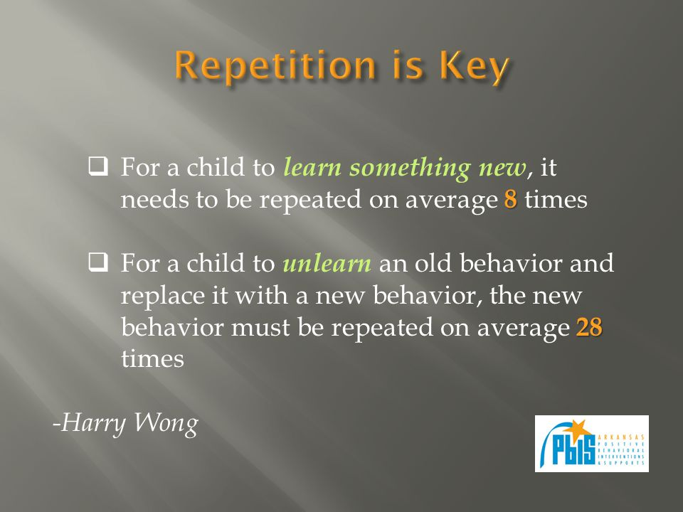 8 For a child to learn something new, it needs to be repeated on average 8 times 28 For a child to unlearn an old behavior and replace it with a new behavior, the new behavior must be repeated on average 28 times -Harry Wong