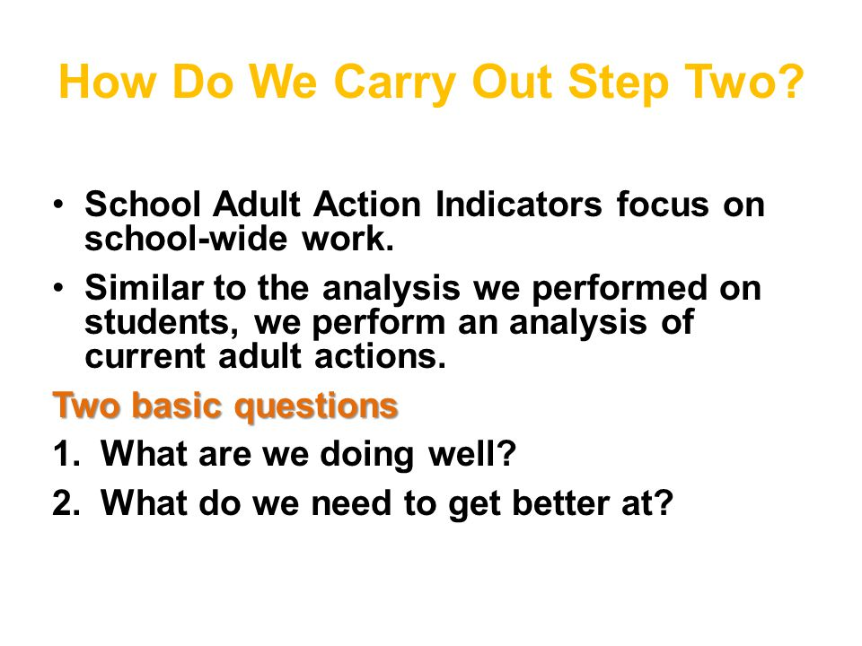 How Do We Carry Out Step Two. School Adult Action Indicators focus on school-wide work.