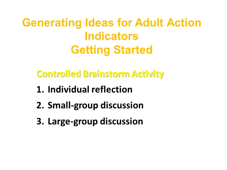 Generating Ideas for Adult Action Indicators Getting Started Controlled Brainstorm Activity 1.Individual reflection 2.Small-group discussion 3.Large-group discussion