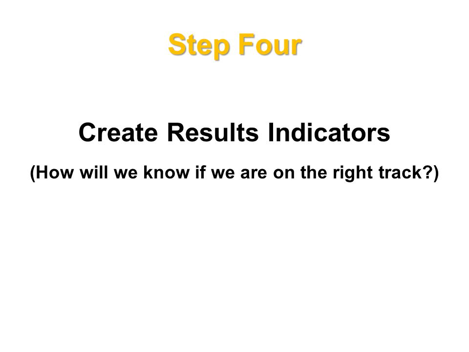Step Four Create Results Indicators (How will we know if we are on the right track )