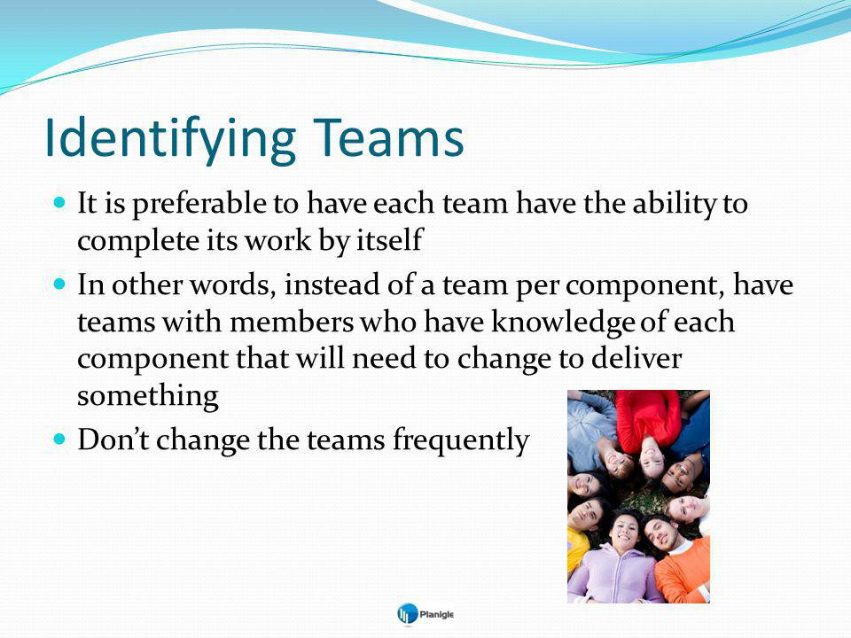 Identifying Teams It is preferable to have each team have the ability to complete its work by itself In other words, instead of a team per component, have teams with members who have knowledge of each component that will need to change to deliver something Dont change the teams frequently