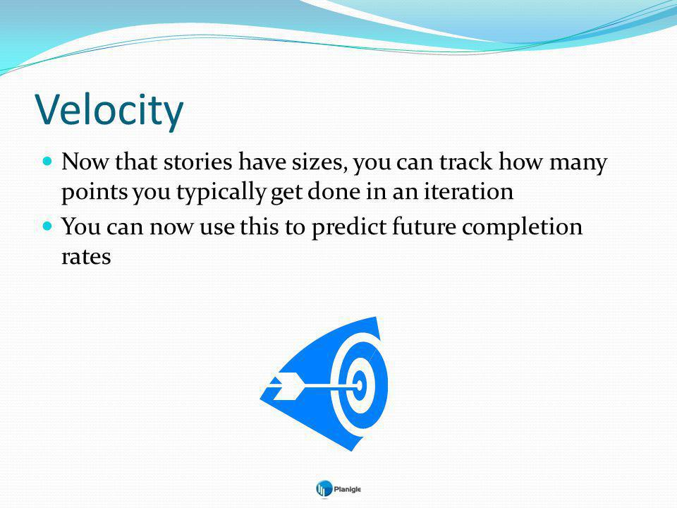 Velocity Now that stories have sizes, you can track how many points you typically get done in an iteration You can now use this to predict future completion rates