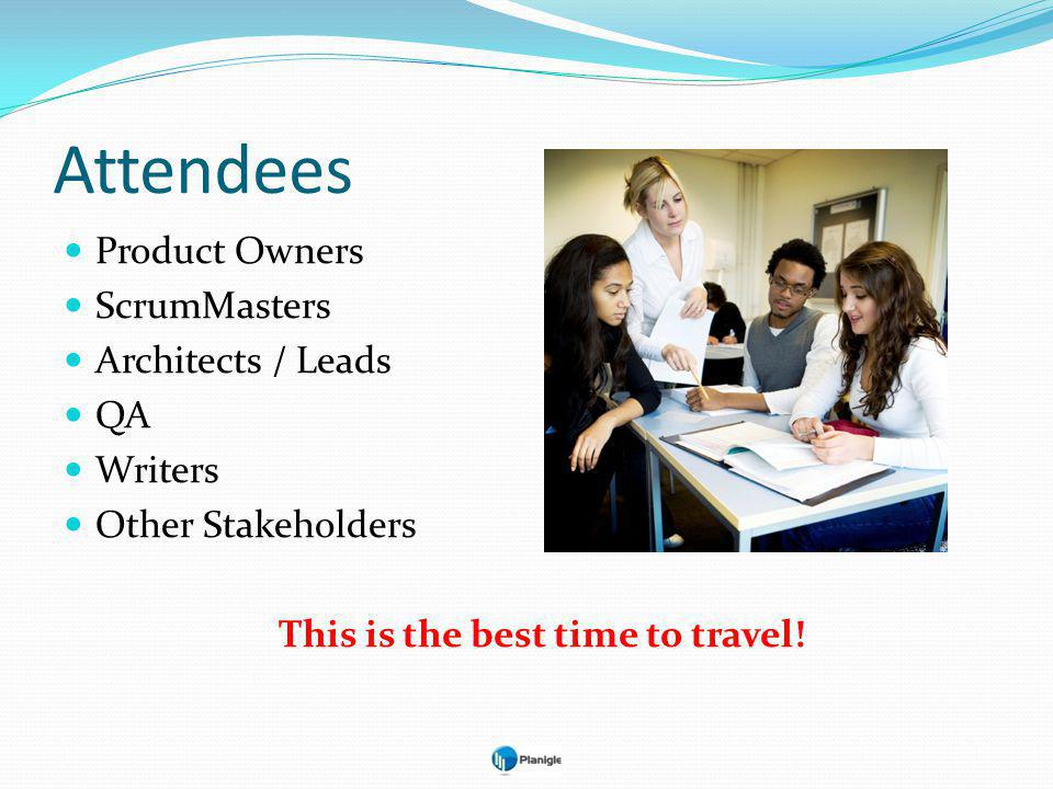 Attendees Product Owners ScrumMasters Architects / Leads QA Writers Other Stakeholders This is the best time to travel!