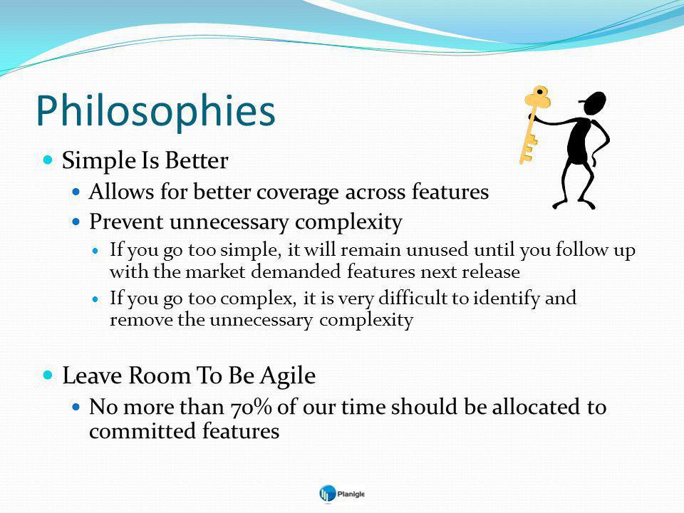 Philosophies Simple Is Better Allows for better coverage across features Prevent unnecessary complexity If you go too simple, it will remain unused until you follow up with the market demanded features next release If you go too complex, it is very difficult to identify and remove the unnecessary complexity Leave Room To Be Agile No more than 70% of our time should be allocated to committed features