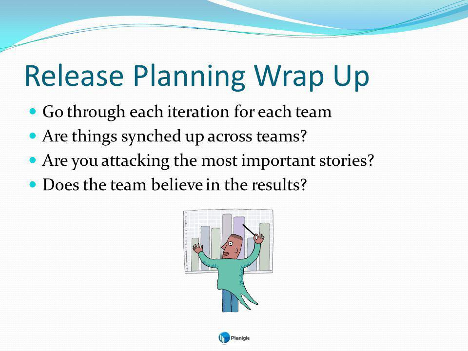 Release Planning Wrap Up Go through each iteration for each team Are things synched up across teams.