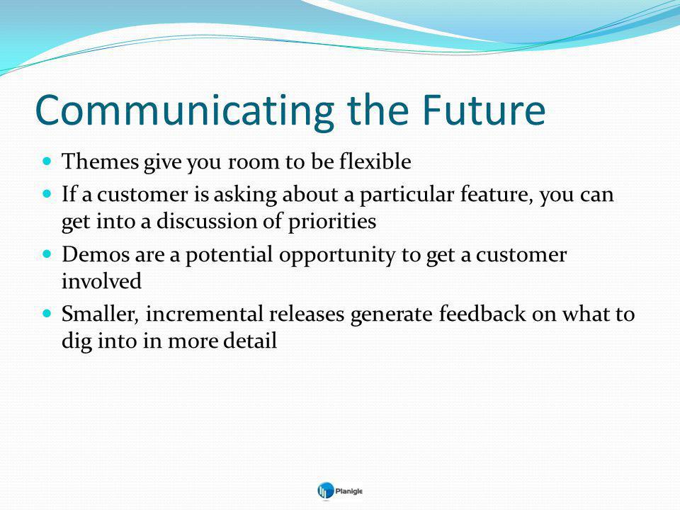 Communicating the Future Themes give you room to be flexible If a customer is asking about a particular feature, you can get into a discussion of priorities Demos are a potential opportunity to get a customer involved Smaller, incremental releases generate feedback on what to dig into in more detail