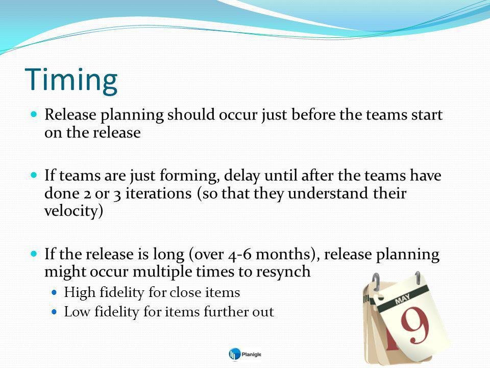 Timing Release planning should occur just before the teams start on the release If teams are just forming, delay until after the teams have done 2 or 3 iterations (so that they understand their velocity) If the release is long (over 4-6 months), release planning might occur multiple times to resynch High fidelity for close items Low fidelity for items further out