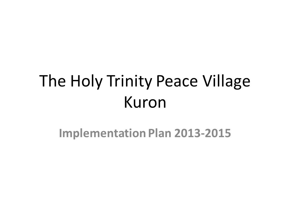Introduction The Holy Trinity Peace Village Kuron will draw up an operational implementation plan with specific objectives, detailed activities, targets and resources required for implementation.
