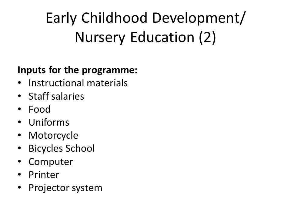Early Childhood Development/ Nursery Education (2) Inputs for the programme: Instructional materials Staff salaries Food Uniforms Motorcycle Bicycles