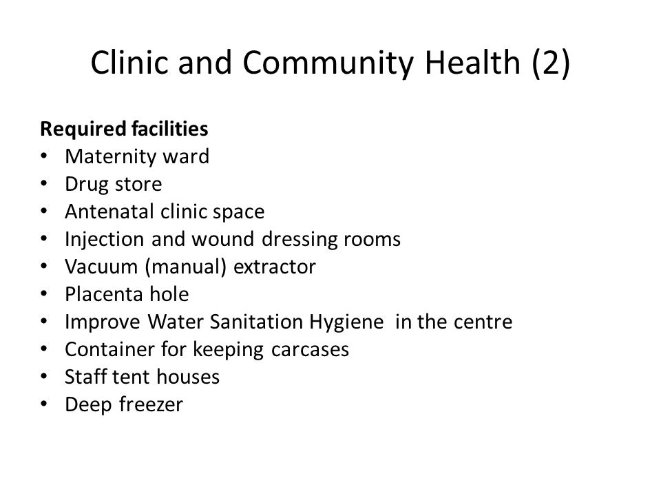 Clinic and Community Health (2) Required facilities Maternity ward Drug store Antenatal clinic space Injection and wound dressing rooms Vacuum (manual