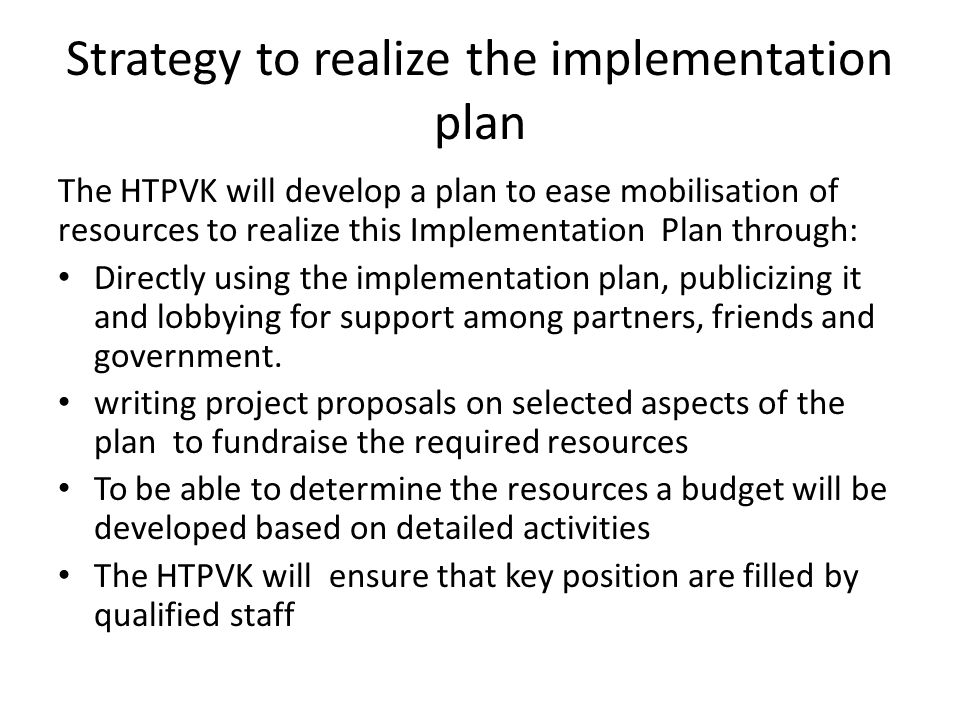 Strategy to realize the implementation plan The HTPVK will develop a plan to ease mobilisation of resources to realize this Implementation Plan throug