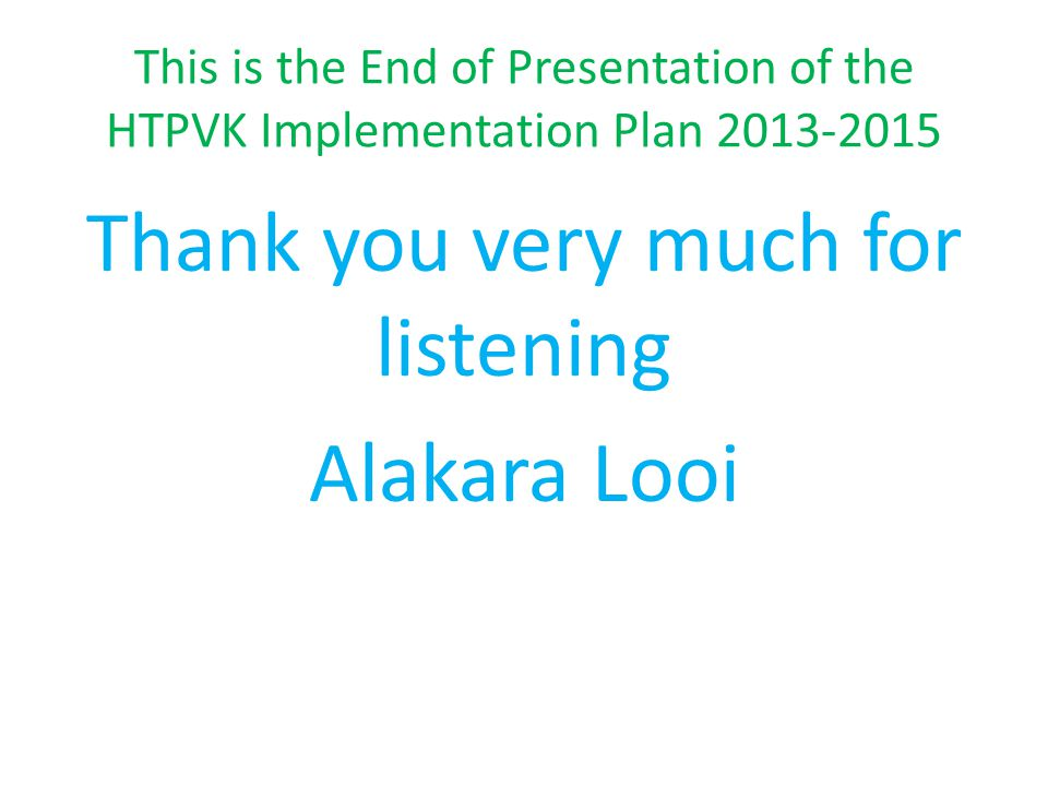 This is the End of Presentation of the HTPVK Implementation Plan 2013-2015 Thank you very much for listening Alakara Looi