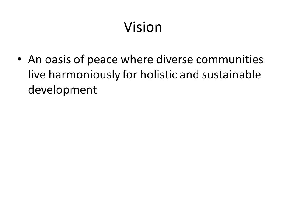 Vision An oasis of peace where diverse communities live harmoniously for holistic and sustainable development
