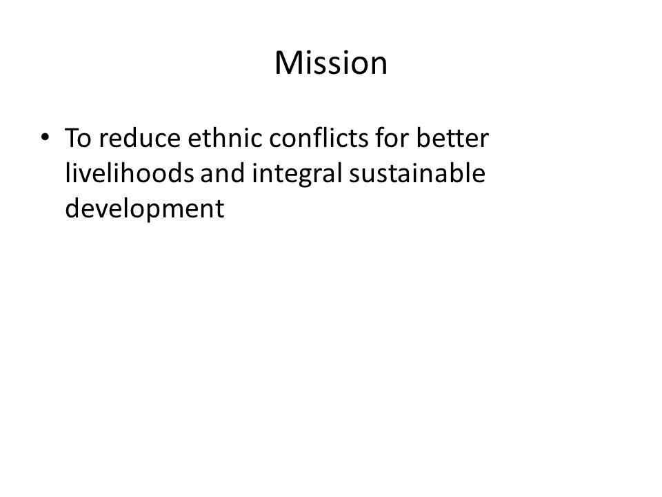 Mission To reduce ethnic conflicts for better livelihoods and integral sustainable development