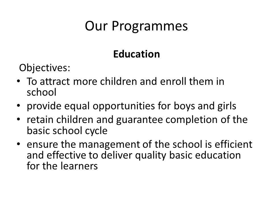 Our Programmes Education Objectives: To attract more children and enroll them in school provide equal opportunities for boys and girls retain children