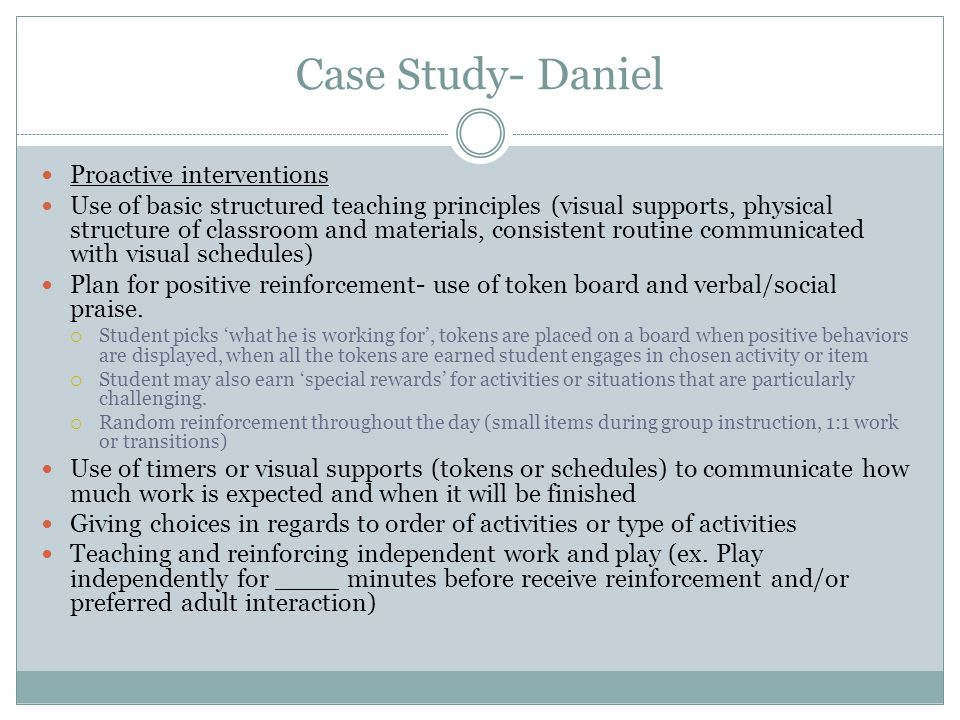 Case Study- Daniel Proactive interventions Use of basic structured teaching principles (visual supports, physical structure of classroom and materials, consistent routine communicated with visual schedules) Plan for positive reinforcement- use of token board and verbal/social praise.