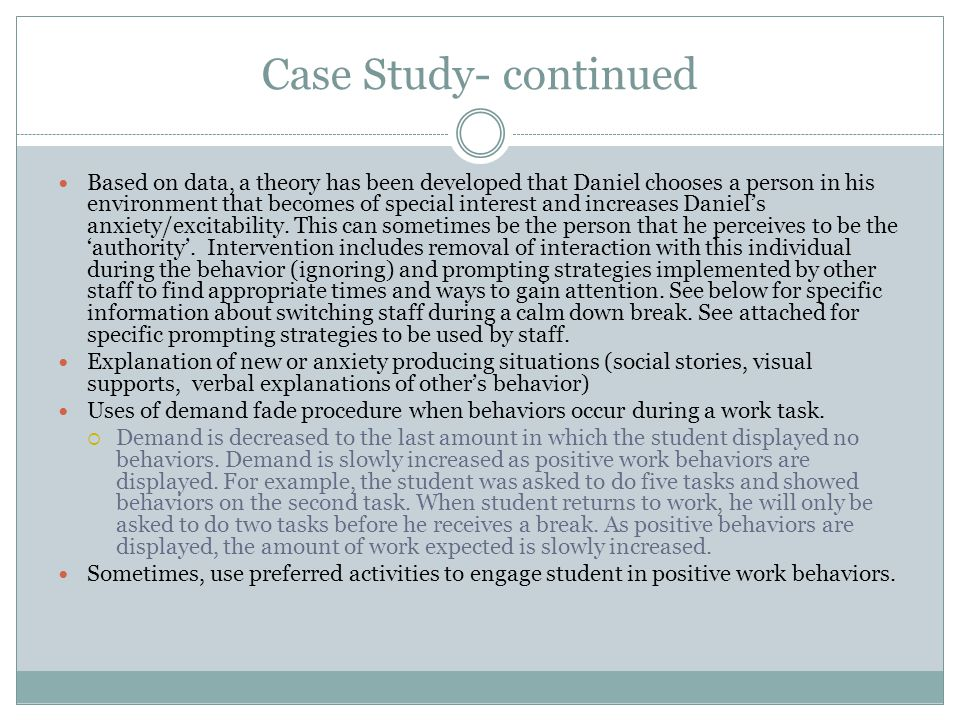 Case Study- continued Based on data, a theory has been developed that Daniel chooses a person in his environment that becomes of special interest and increases Daniels anxiety/excitability.
