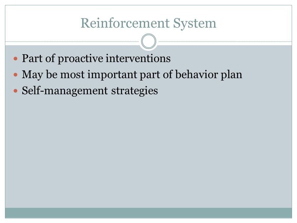 Reinforcement System Part of proactive interventions May be most important part of behavior plan Self-management strategies