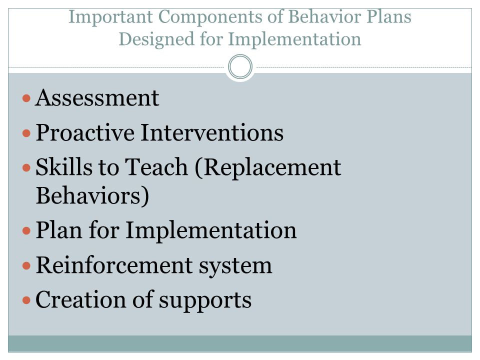 Important Components of Behavior Plans Designed for Implementation Assessment Proactive Interventions Skills to Teach (Replacement Behaviors) Plan for Implementation Reinforcement system Creation of supports