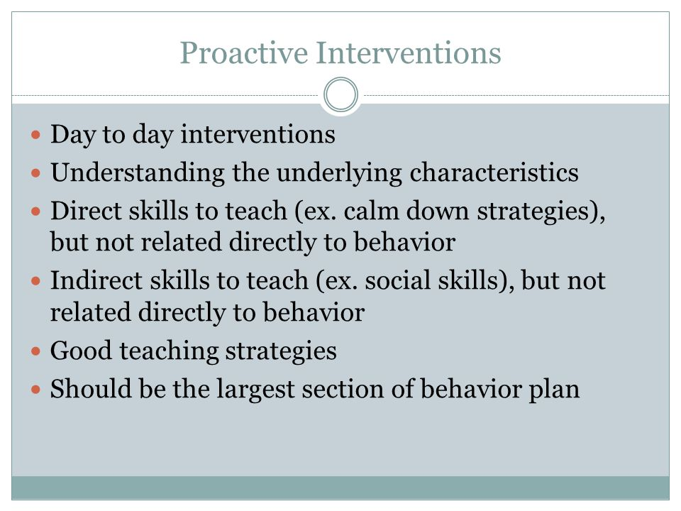 Proactive Interventions Day to day interventions Understanding the underlying characteristics Direct skills to teach (ex.