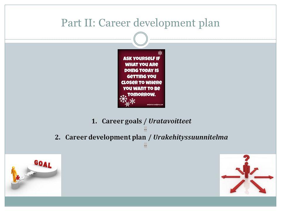 Part II: Career development plan 1.Career goals / Uratavoitteet -- 2.Career development plan / Urakehityssuunnitelma --