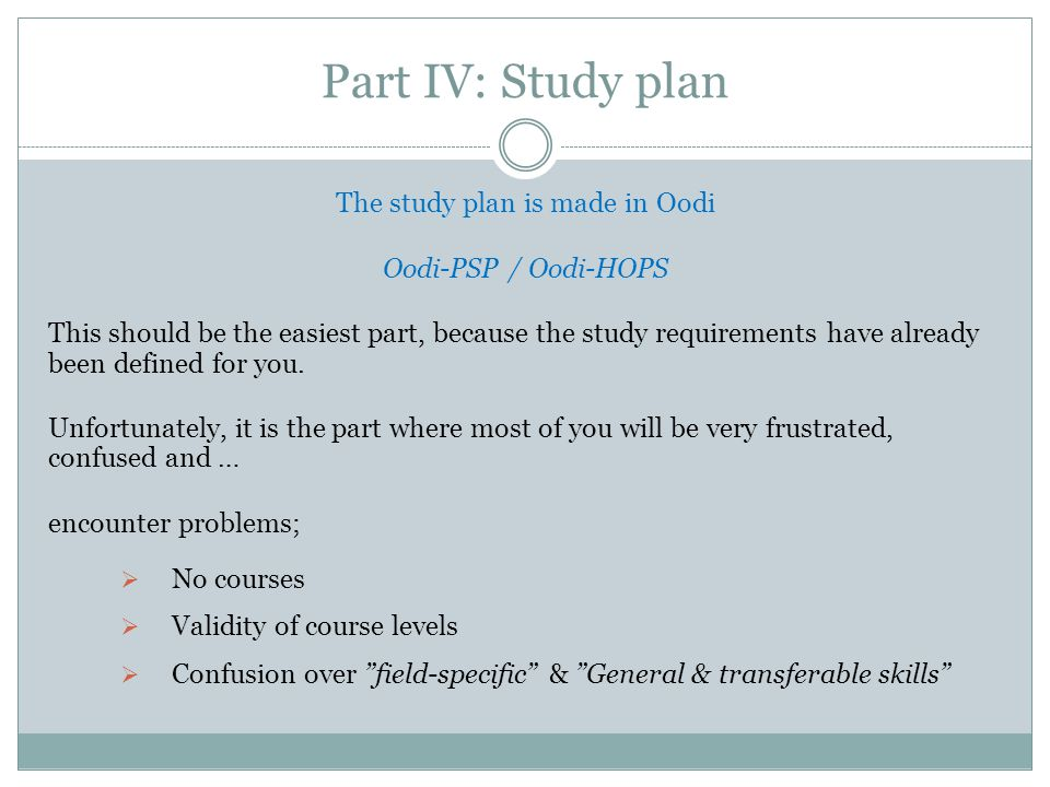 Part IV: Study plan The study plan is made in Oodi Oodi-PSP / Oodi-HOPS This should be the easiest part, because the study requirements have already been defined for you.