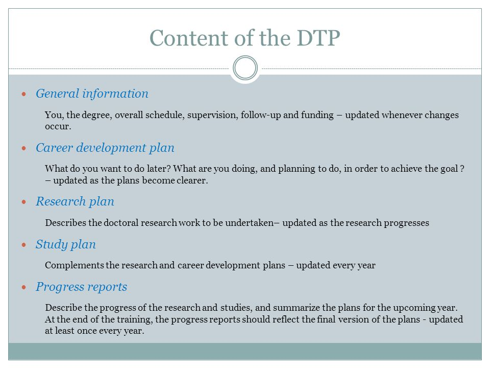 Content of the DTP General information You, the degree, overall schedule, supervision, follow-up and funding – updated whenever changes occur.