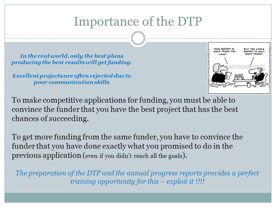 Importance of the DTP To make competitive applications for funding, you must be able to convince the funder that you have the best project that has the best chances of succeeding.