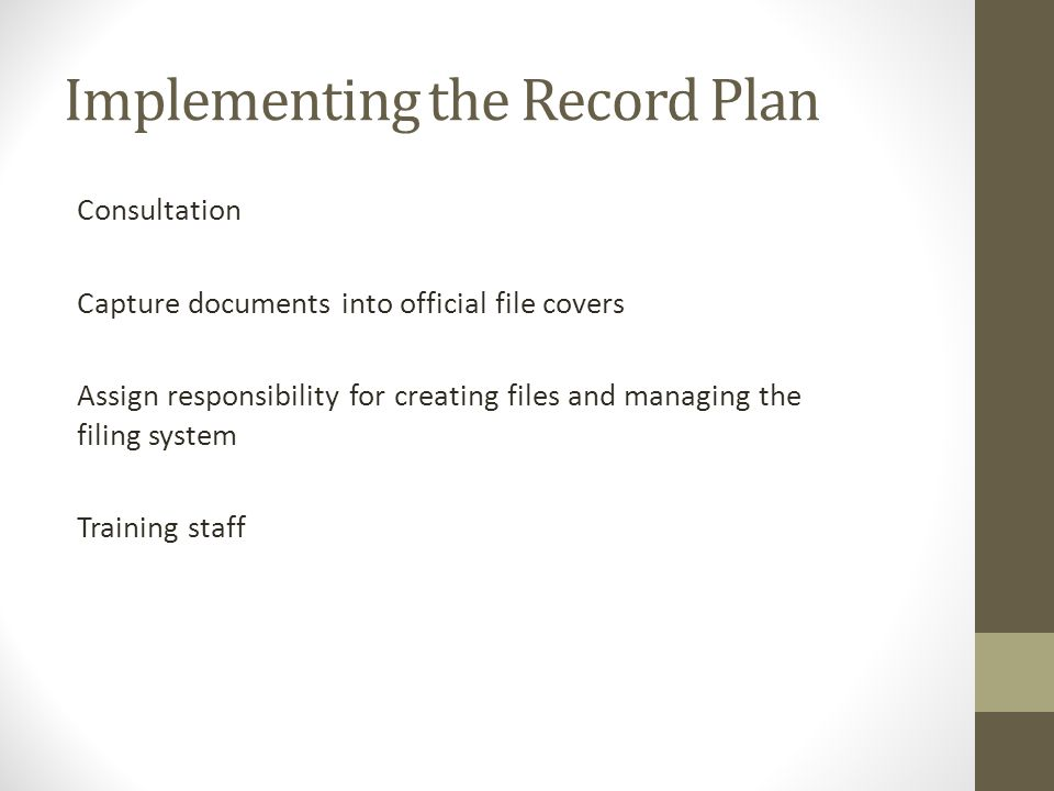 Implementing the Record Plan Consultation Capture documents into official file covers Assign responsibility for creating files and managing the filing system Training staff