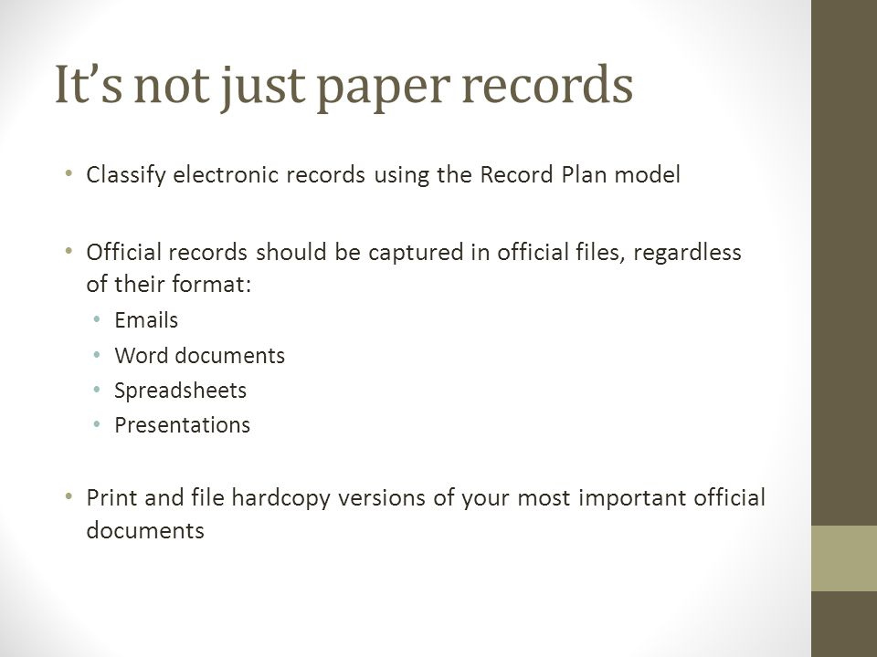 Its not just paper records Classify electronic records using the Record Plan model Official records should be captured in official files, regardless of their format: Emails Word documents Spreadsheets Presentations Print and file hardcopy versions of your most important official documents