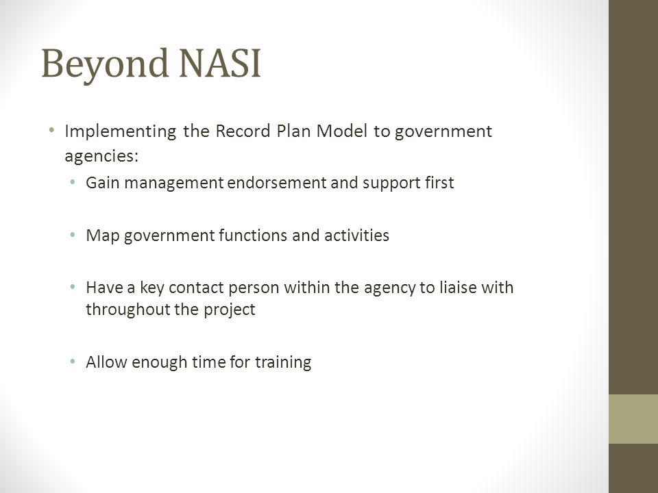 Beyond NASI Implementing the Record Plan Model to government agencies: Gain management endorsement and support first Map government functions and activities Have a key contact person within the agency to liaise with throughout the project Allow enough time for training