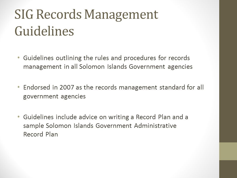 SIG Records Management Guidelines Guidelines outlining the rules and procedures for records management in all Solomon Islands Government agencies Endorsed in 2007 as the records management standard for all government agencies Guidelines include advice on writing a Record Plan and a sample Solomon Islands Government Administrative Record Plan