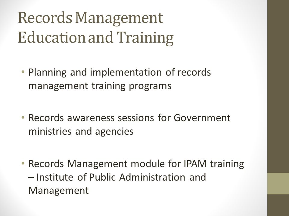 Records Management Education and Training Planning and implementation of records management training programs Records awareness sessions for Government ministries and agencies Records Management module for IPAM training – Institute of Public Administration and Management