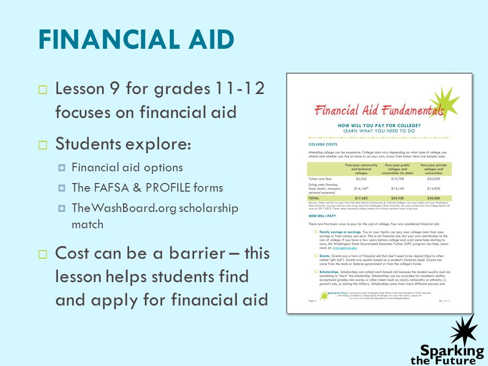 FINANCIAL AID Lesson 9 for grades 11-12 focuses on financial aid Students explore: Financial aid options The FAFSA & PROFILE forms TheWashBoard.org scholarship match Cost can be a barrier – this lesson helps students find and apply for financial aid