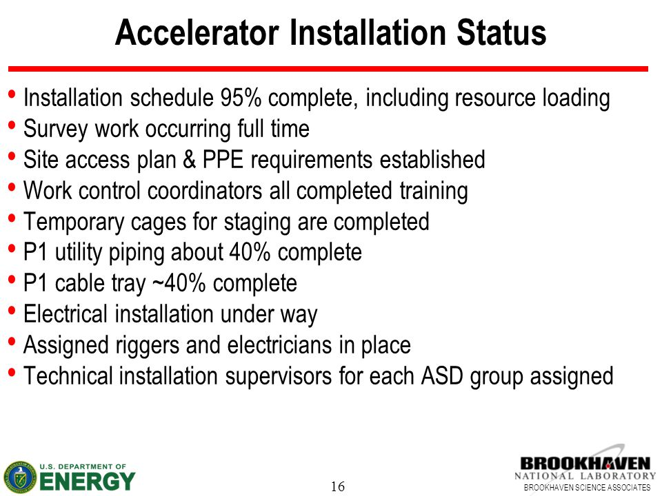 16 BROOKHAVEN SCIENCE ASSOCIATES Accelerator Installation Status Installation schedule 95% complete, including resource loading Survey work occurring