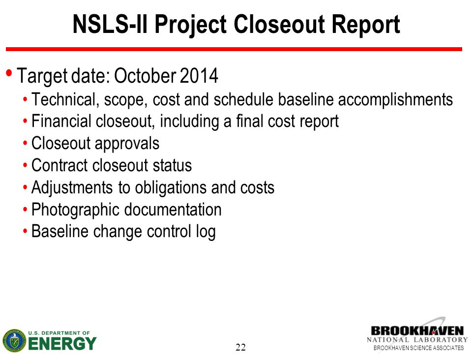 22 BROOKHAVEN SCIENCE ASSOCIATES NSLS-II Project Closeout Report Target date: October 2014 Technical, scope, cost and schedule baseline accomplishment