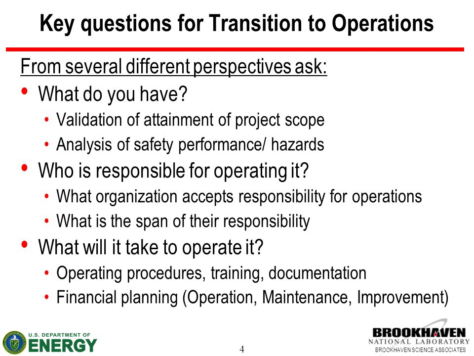 4 BROOKHAVEN SCIENCE ASSOCIATES Key questions for Transition to Operations From several different perspectives ask: What do you have? Validation of at