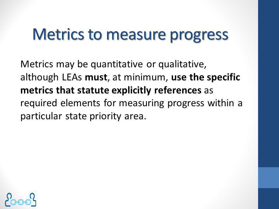 Metrics to measure progress Metrics may be quantitative or qualitative, although LEAs must, at minimum, use the specific metrics that statute explicit