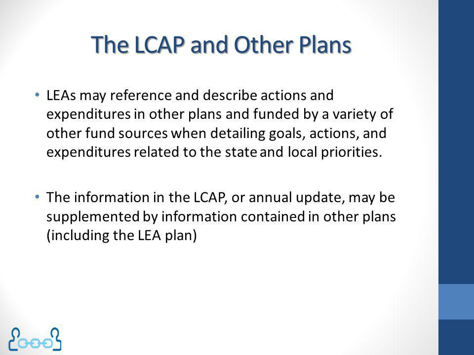 The LCAP and Other Plans LEAs may reference and describe actions and expenditures in other plans and funded by a variety of other fund sources when de