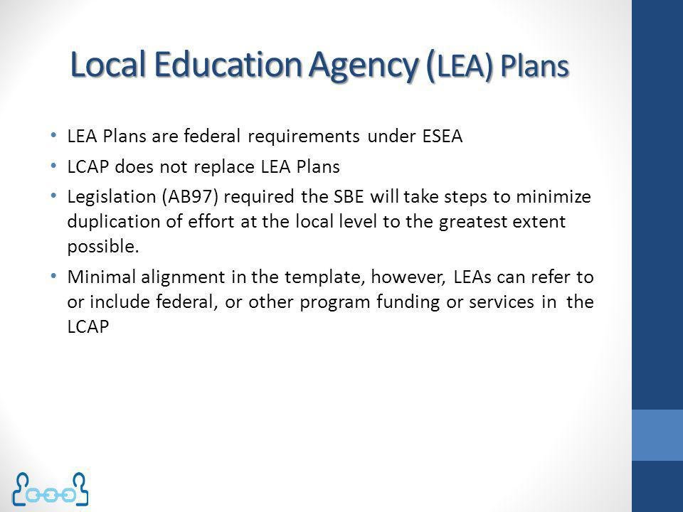 Local Education Agency ( LEA) Plans LEA Plans are federal requirements under ESEA LCAP does not replace LEA Plans Legislation (AB97) required the SBE