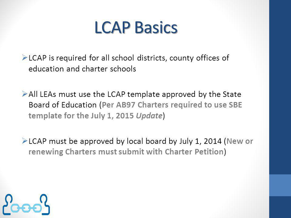 Local Education Agency ( LEA) Plans LEA Plans are federal requirements under ESEA LCAP does not replace LEA Plans Legislation (AB97) required the SBE will take steps to minimize duplication of effort at the local level to the greatest extent possible.