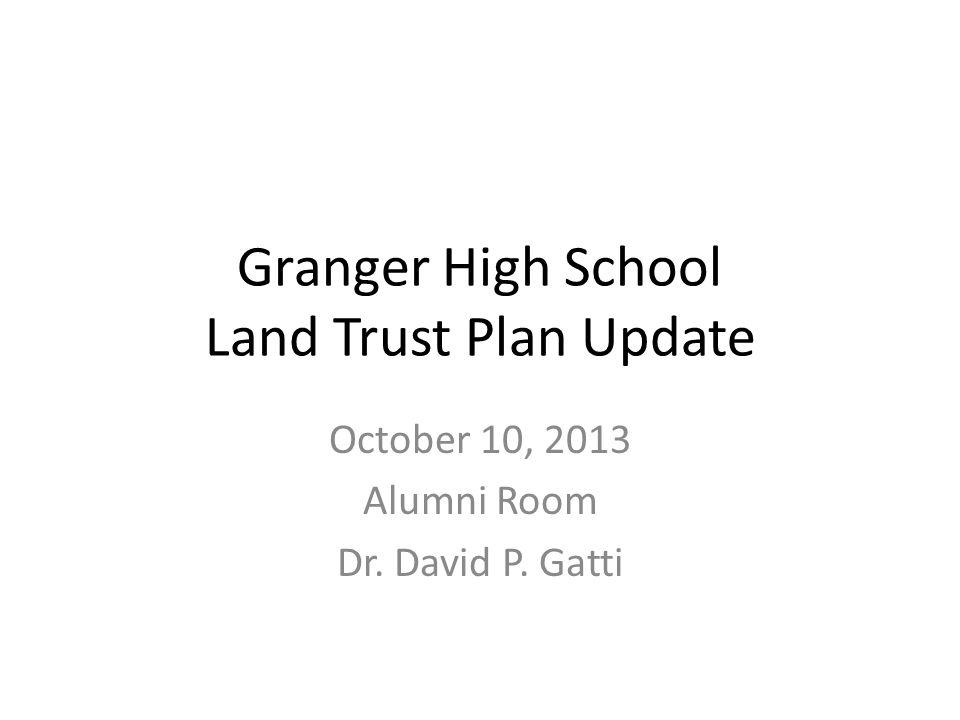 Granger High School Land Trust Plan Update October 10, 2013 Alumni Room Dr. David P. Gatti
