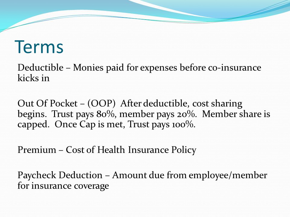 Terms Deductible – Monies paid for expenses before co-insurance kicks in Out Of Pocket – (OOP) After deductible, cost sharing begins.
