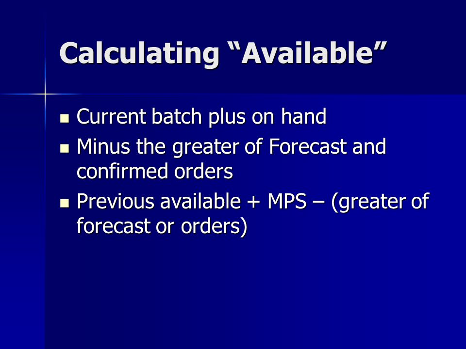Calculating Available Current batch plus on hand Current batch plus on hand Minus the greater of Forecast and confirmed orders Minus the greater of Fo
