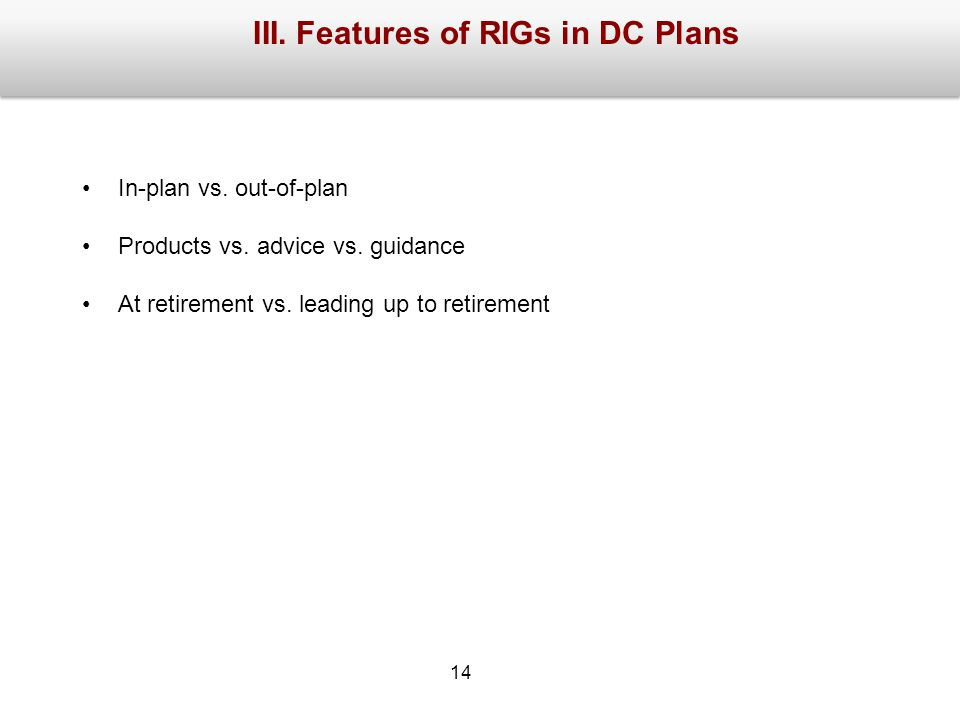 III.Features of RIGs in DC Plans In-plan vs. out-of-plan Products vs.