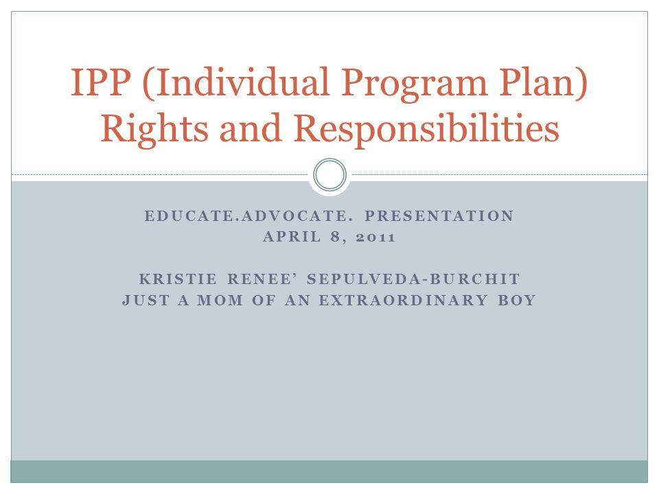 EDUCATE.ADVOCATE. PRESENTATION APRIL 8, 2011 KRISTIE RENEE SEPULVEDA-BURCHIT JUST A MOM OF AN EXTRAORDINARY BOY IPP (Individual Program Plan) Rights a