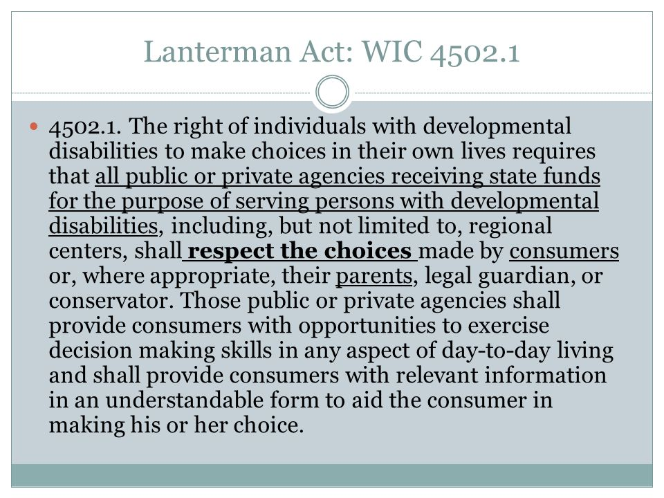 Lanterman Act: WIC 4502.1 4502.1. The right of individuals with developmental disabilities to make choices in their own lives requires that all public