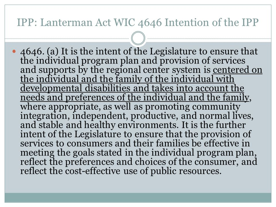 IPP: Lanterman Act WIC 4646 Intention of the IPP 4646. (a) It is the intent of the Legislature to ensure that the individual program plan and provisio