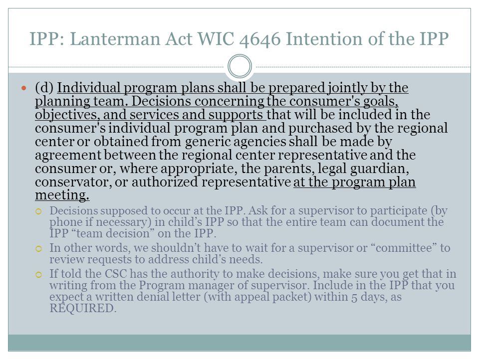 IPP: Lanterman Act WIC 4646 Intention of the IPP (d) Individual program plans shall be prepared jointly by the planning team. Decisions concerning the