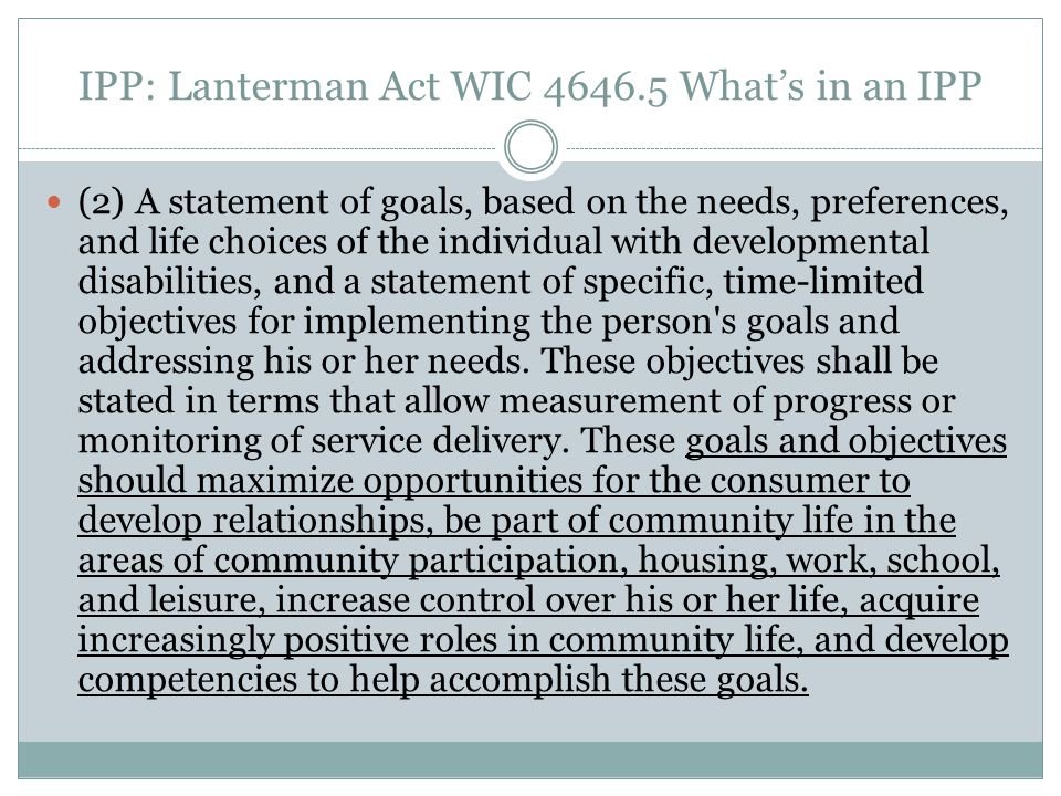 IPP: Lanterman Act WIC 4646.5 Whats in an IPP (2) A statement of goals, based on the needs, preferences, and life choices of the individual with devel